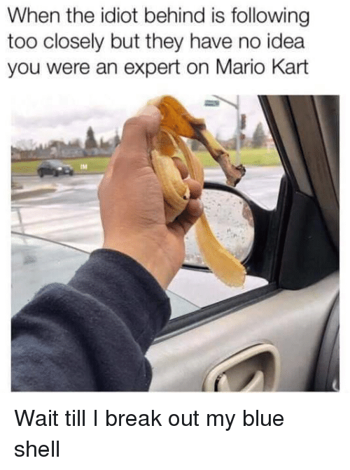 blue shell: When the idiot behind is following  too closely but they have no idea  you were an expert on Mario Kart  IM Wait till I break out my blue shell