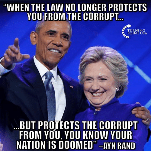 """Memes, Ayn Rand, and 🤖: WHEN THE LAW NO LONGER PROTECTS  YOU FROM THE CORRUPT  TURNING  POINT USA  BUT PROTECTS THE CORRUPT  FROM YOU, YOU KNOW YOUR  NATION IS DOOMED"""" -AYN RAND"""