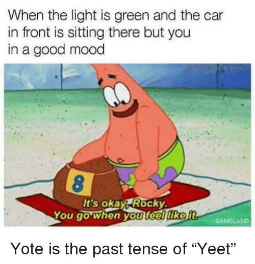 """past tense: When the light is green and the car  in front is sitting there but you  in a good mood  It's okay Rocky  You go when you feelliker Yote is the past tense of """"Yeet"""""""