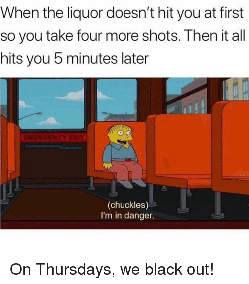 Memes, Black, and 🤖: When the liquor doesn't hit you at first  so you take four more shots. Then it all  hits you 5 minutes later  (chuckles)  I'm in danger. On Thursdays, we black out!