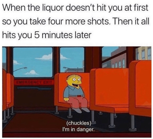 All, First, and You: When the liquor doesn't hit you at first  so you take four more shots. Then it all  hits you 5 minutes later  EMERGENCYEXIT  (chuckles)  I'm in danger.