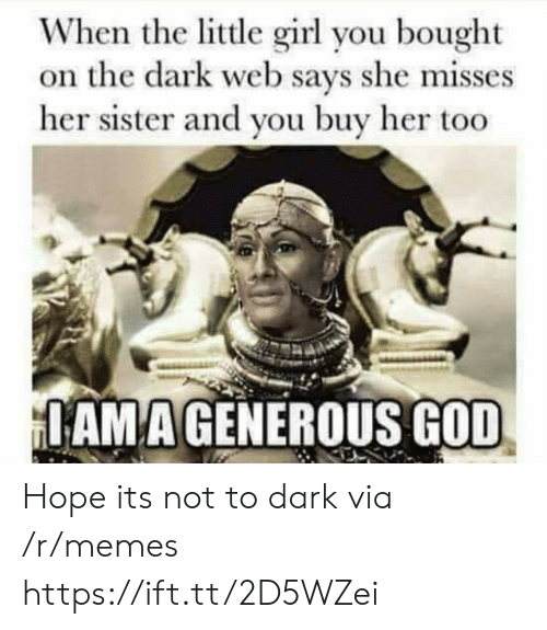 dark web: When the little girl you bought  on the dark web says she misses  her sister and you buy her too  AMAGENEROUS GOD Hope its not to dark via /r/memes https://ift.tt/2D5WZei