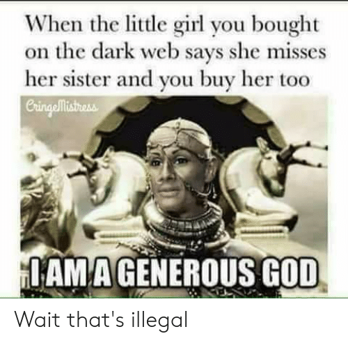 Funny, God, and Girl: When the little girl you bought  on the dark web says she misses  her sister and you buy her too  Cringellisthess  IAMA GENEROUS GOD Wait that's illegal