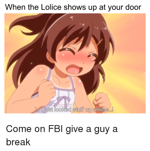 When The Lolice Shows Up At Your Door Ust Looked Stuff Up Online Anime Meme On Ballmemes Com