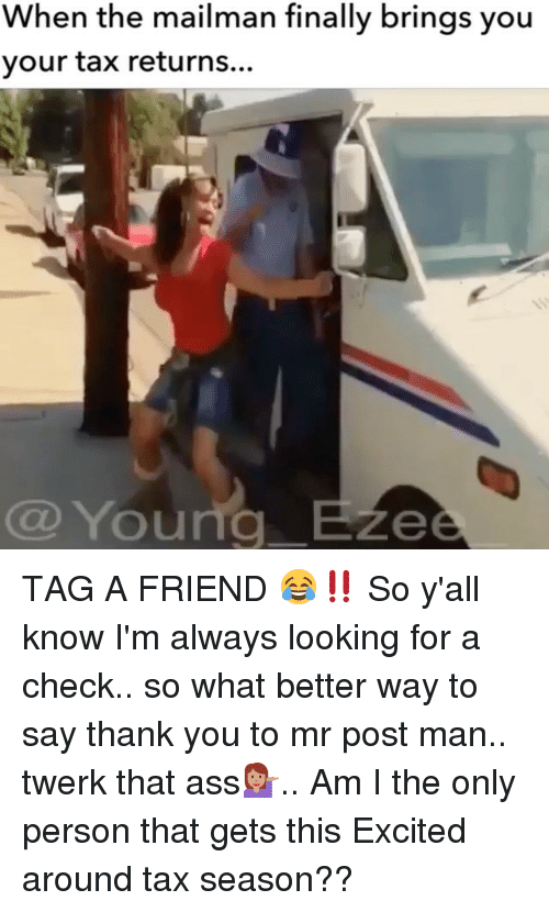 Memes, Twerk, and Twerking: When the mailman finally brings you  your tax returns...  Young B  Ze TAG A FRIEND 😂‼️ So y'all know I'm always looking for a check.. so what better way to say thank you to mr post man.. twerk that ass💁🏽.. Am I the only person that gets this Excited around tax season??