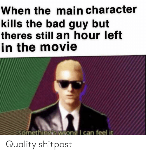 bad guy: When the main character  kills the bad guy but  theres still an hour left  in the movie  somethingis Wrong I can feel it Quality shitpost