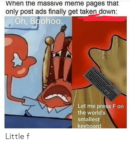 meme pages: When the massive meme pages that  only post ads finally get taken down:  Oh, Boohoo  Let me press F on  the world's  smallest  keyboard Little f