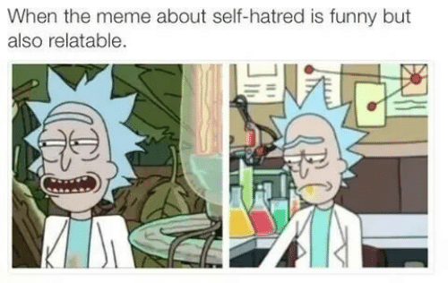 Hatred: When the meme about self-hatred is funny but  also relatable.