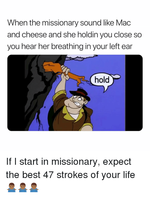 Life, Best, and Dank Memes: When the missionary sound like Mac  and cheese and she holdin you close so  you hear her breathing in your left ear  hold If I start in missionary, expect the best 47 strokes of your life 🤷🏾‍♂️🤷🏾‍♂️🤷🏾‍♂️