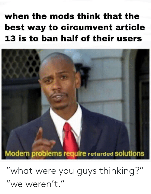 """Retarded, Best, and Article: when the mods think that the  best way to circumvent article  13 is to ban half of their users  Modern problems require retarded solutions """"what were you guys thinking?"""" """"we weren't."""""""