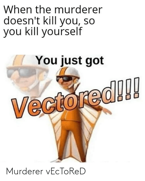 Murderer: When the murderer  doesn't kill you, so  you kill yourself  You just got  Vectored!!! Murderer vEcToReD