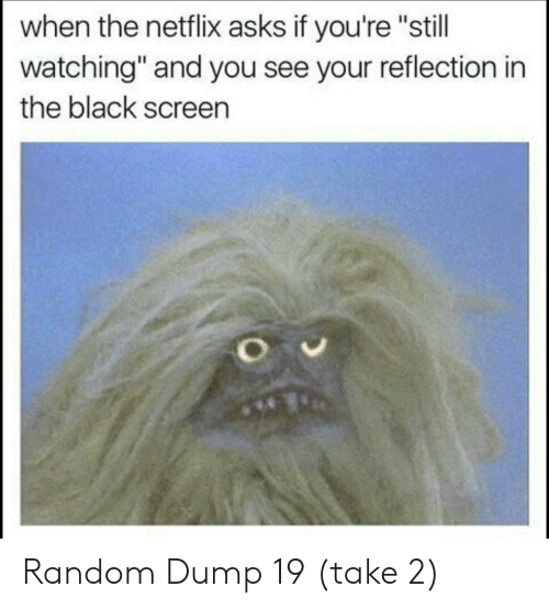 """Netflix, Black, and Asks: when the netflix asks if you're """"still  watching"""" and you see your reflection in  the black screen Random Dump 19 (take 2)"""