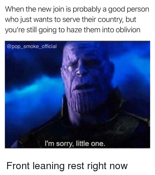 Memes, Pop, and Sorry: When the new join is probably a good person  who just wants to serve their country, but  you're still going to haze them into oblivion  @pop_smoke_official  I'm sorry, little one. Front leaning rest right now