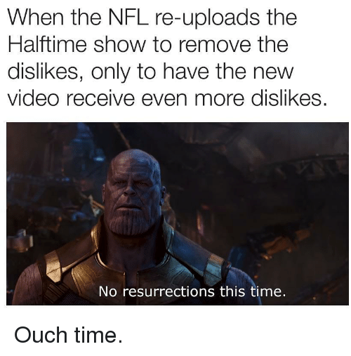 Nfl, Time, and Video: When the NFL re-uploads the  Halftime show to remove the  dislikes, only to have the new  video receive even more dislikes.  No resurrections this time. Ouch time.