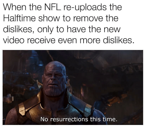 Nfl, Time, and Video: When the NFL re-uploads the  Halftime show to remove the  dislikes, only to have the new  video receive even more dislikes.  No resurrections this time.