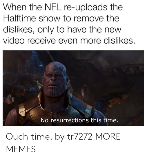 Dank, Memes, and Nfl: When the NFL re-uploads the  Halftime show to remove the  dislikes, only to have the new  video receive even more dislikes.  No resurrections this time. Ouch time. by tr7272 MORE MEMES