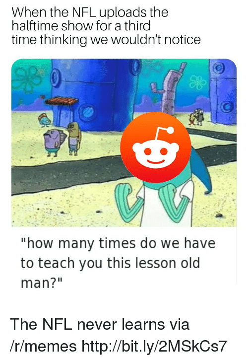"How Many Times, Memes, and Nfl: When the NFL uploads the  halftime show for a third  time thinking we wouldn't notice  ""how many times do we have  to teach you this lesson old  man?"" The NFL never learns via /r/memes http://bit.ly/2MSkCs7"