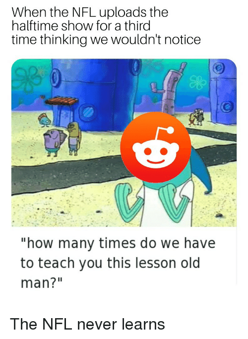 """How Many Times, Nfl, and Old Man: When the NFL uploads the  halftime show for a third  time thinking we wouldn't notice  """"how many times do we have  to teach you this lesson old  man?"""" The NFL never learns"""