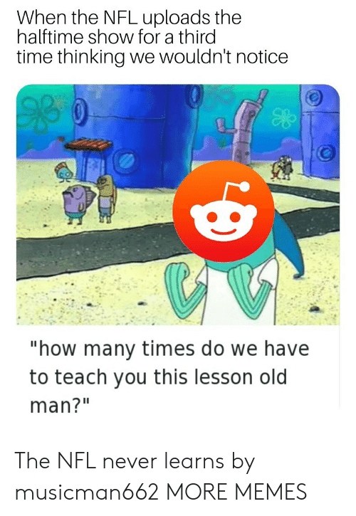 "Dank, How Many Times, and Memes: When the NFL uploads the  halftime show for a third  time thinking we wouldn't notice  ""how many times do we have  to teach you this lesson old  man?"" The NFL never learns by musicman662 MORE MEMES"