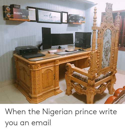 When: When the Nigerian prince write you an email