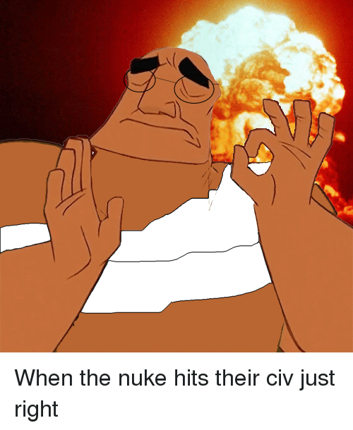 Pacha: When the nuke hits their civ just right
