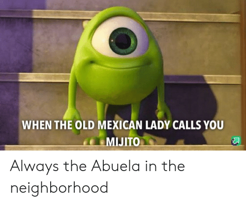 Mexican, Old, and Abuela: WHEN THE OLD MEXICAN LADY CALLS YOU  MIJITO Always the Abuela in the neighborhood