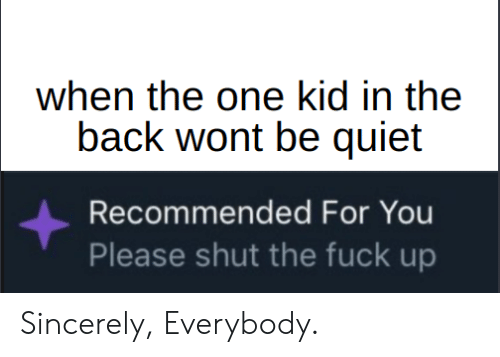 Reddit, Fuck, and Quiet: when the one kid in the  back wont be quiet  Recommended For You  Please shut the fuck up Sincerely, Everybody.