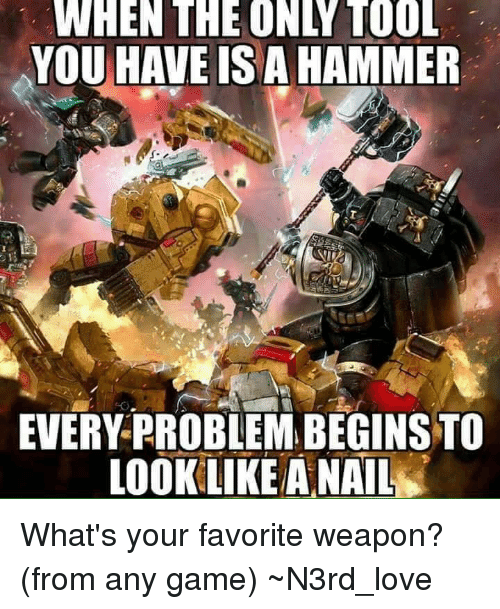 any games: WHEN THE ONLY TOOL  YOU HAVE ISA HAMMER  EVERY PROBLEMABEGINSTO  LOOK LIKEA NAIL What's your favorite weapon? (from any game) ~N3rd_love