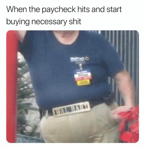 paycheck: When the paycheck hits and start  buying necessary shit  Waimart  WAL MART
