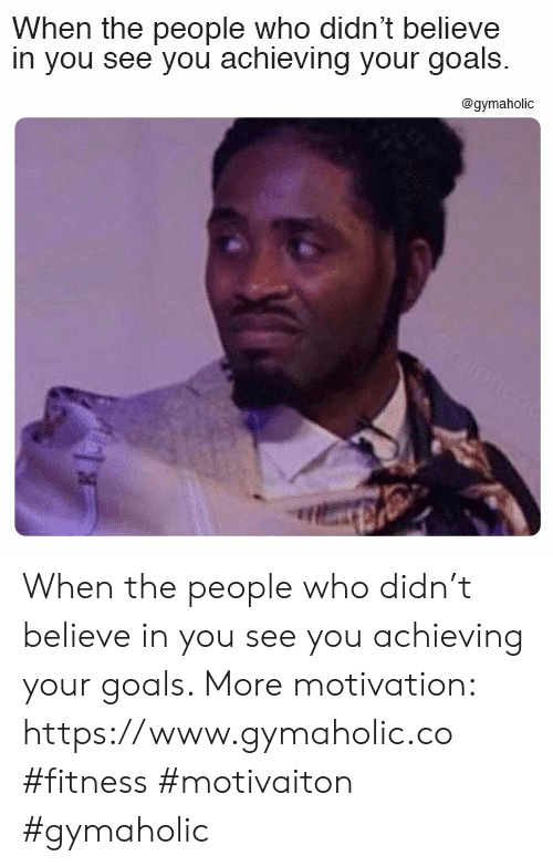 Goals, Fitness, and Who: When the people who didn't believe  in you see you achieving your goals  @gymaholic  reiphco When the people who didn't believe in you see you achieving your goals.  More motivation: https://www.gymaholic.co  #fitness #motivaiton #gymaholic