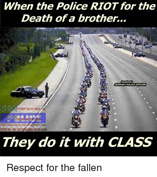 Memes, Riot, and 🤖: When the Police RIOT for the  Death of a brother...  SUPPORT POLICE OFFICER  They do it with CLASS Respect for the fallen