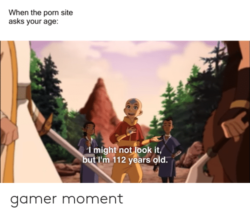 Porn, Old, and Asks: When the porn site  asks your age:  I might not look it  but'I'm 112 years old. gamer moment