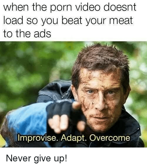 Beat Your Meat: when the porn video doesnt  load so you beat your meat  to the ads  Improvise. Adapt. Overcome Never give up!