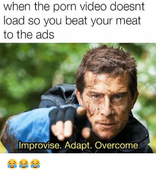 Beat Your Meat: when the porn video doesnt  load so you beat your meat  to the ads  Improvise. Adapt. Overcome 😂😂😂