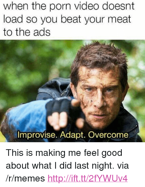 """Beat Your Meat: when the porn video doesnt  load so you beat your meat  to the ads  Improvise. Adapt. Overcome <p>This is making me feel good about what I did last night. via /r/memes <a href=""""http://ift.tt/2fYWUv4"""">http://ift.tt/2fYWUv4</a></p>"""