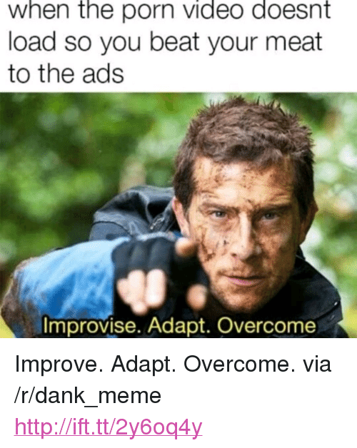 """Beat Your Meat: when the porn Video doesnt  load so you beat your meat  to the ads  Improvise. Adapt. Overcome <p>Improve. Adapt. Overcome. via /r/dank_meme <a href=""""http://ift.tt/2y6oq4y"""">http://ift.tt/2y6oq4y</a></p>"""