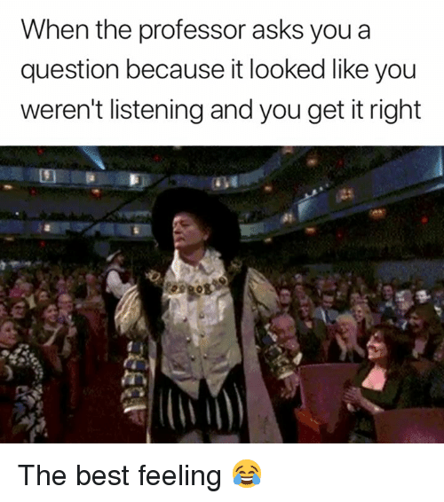 Best, Asks, and You: When the professor asks youa  question because it looked like you  weren't listening and you get it right The best feeling 😂