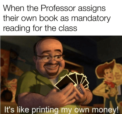 reading: When the Professor assigns  their own book as mandatory  reading for the class  It's like printing my own money!