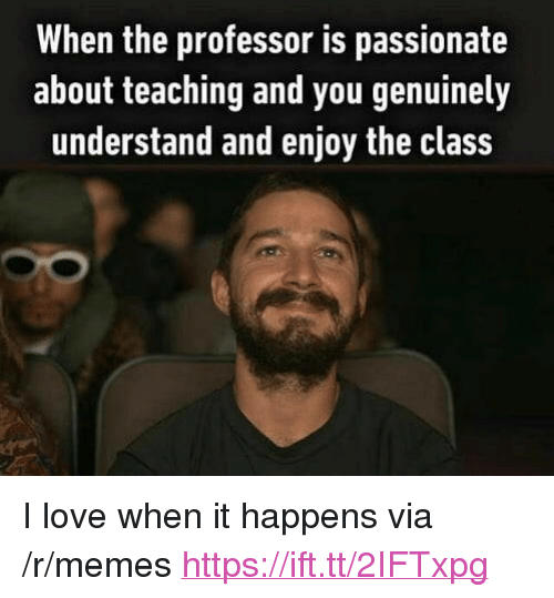 """Love, Memes, and Passionate: When the professor is passionate  about teaching and you genuinely  understand and enjoy the class <p>I love when it happens via /r/memes <a href=""""https://ift.tt/2IFTxpg"""">https://ift.tt/2IFTxpg</a></p>"""