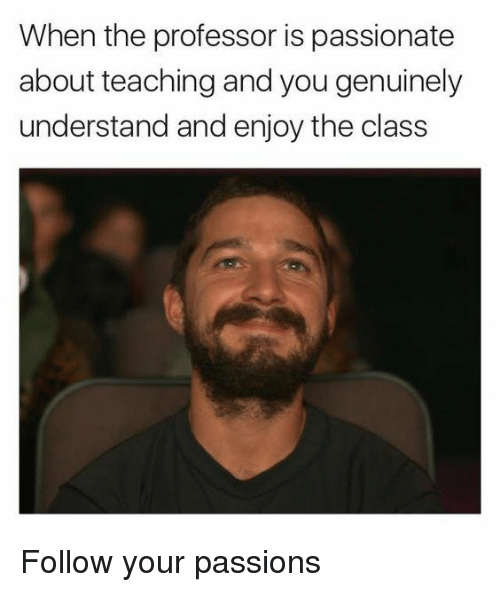 Passionate, Teaching, and Class: When the professor is passionate  about teaching and you genuinely  understand and enjoy the class <p>Follow your passions</p>