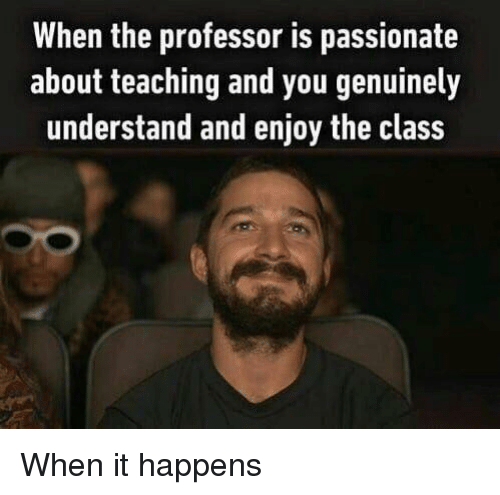 Passionate, Teaching, and Class: When the professor is passionate  about teaching and you genuinely  understand and enjoy the class <p>When it happens</p>