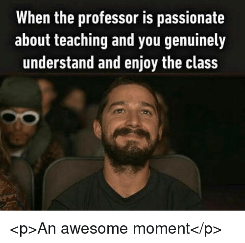 Awesome, Passionate, and Teaching: When the professor is passionate  about teaching and you genuinely  understand and enjoy the class <p>An awesome moment</p>