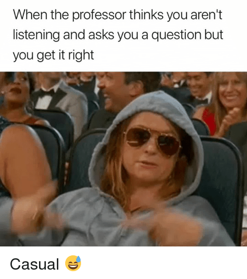 Asks, You, and Professor: When the professor thinks you aren't  listening and asks you a question but  you get it right Casual 😅