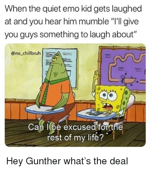 """Emo, Funny, and Life: When the quiet emo kid gets laughed  at and you hear him mumble """"'ll give  you guys something to laugh about""""  @no_chillbruhA  Cap l(be excused  fo the  rest of my life? Hey Gunther what's the deal"""