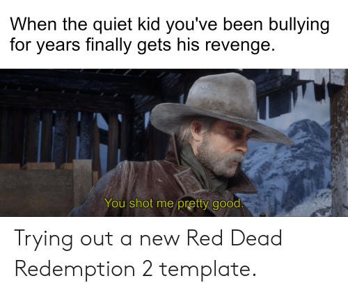 Revenge, Good, and Quiet: When the quiet kid you've been bullying  for years finally gets his revenge  You shot me pretty good. Trying out a new Red Dead Redemption 2 template.