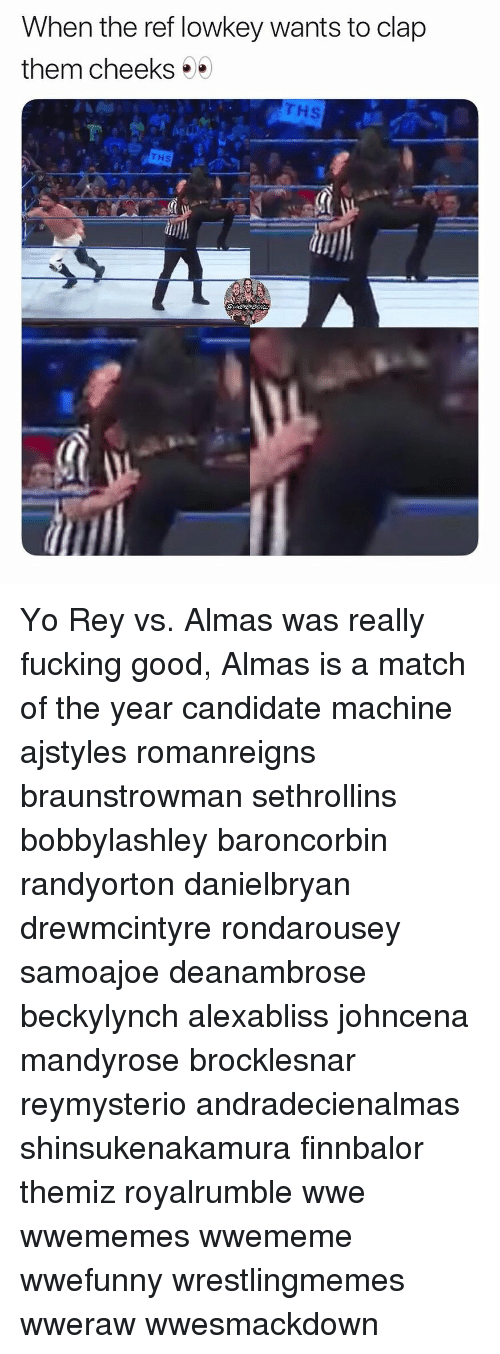 The Ref: When the ref lowkey wants to clap  them cheeks  Hs  THS Yo Rey vs. Almas was really fucking good, Almas is a match of the year candidate machine ajstyles romanreigns braunstrowman sethrollins bobbylashley baroncorbin randyorton danielbryan drewmcintyre rondarousey samoajoe deanambrose beckylynch alexabliss johncena mandyrose brocklesnar reymysterio andradecienalmas shinsukenakamura finnbalor themiz royalrumble wwe wwememes wwememe wwefunny wrestlingmemes wweraw wwesmackdown