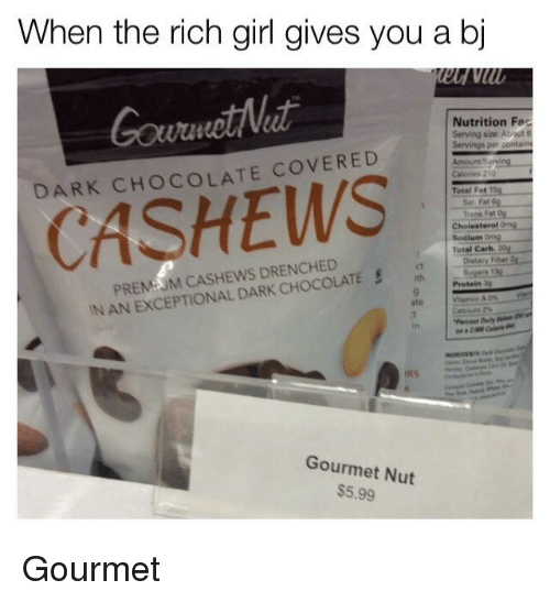 Protein, Chocolate, and Cholesterol: When the rich girl gives you a bj  GourmotNeat  DARK CHOCOLATE COVERED  Nutrition Fec  Serving size: About 6  Total Fat1  CASHEWS  Cholesterol Ong  Sedium Ong  Total Carb. 20  PREMUM CASHEWS DRENCHED  IN AN EXCEPTIONAL DARK CHOCOLATE  Dietary Fiber 2  ct  Protein  ate  in  Gourmet Nut  $5.99 <p>Gourmet</p>
