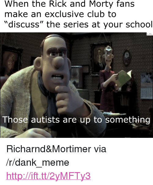 "Autists: When the Rick and Morty fans  make an exclusive club to  ""discuss"" the series at your school  Those autists are up to something <p>Richarnd&amp;Mortimer via /r/dank_meme <a href=""http://ift.tt/2yMFTy3"">http://ift.tt/2yMFTy3</a></p>"