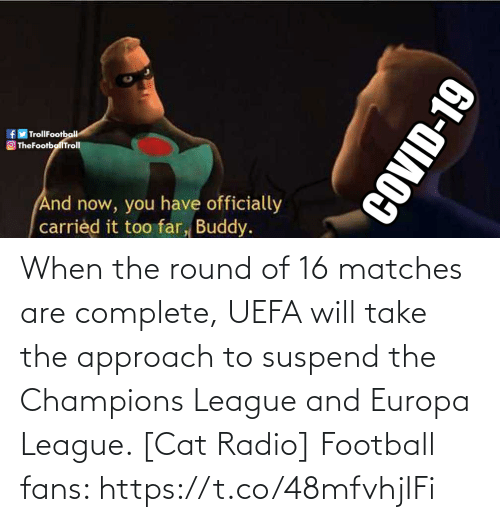 uefa: When the round of 16 matches are complete, UEFA will take the approach to suspend the Champions League and Europa League. [Cat Radio]  Football fans: https://t.co/48mfvhjIFi