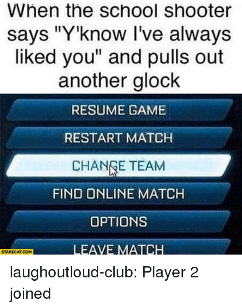 "Club, School, and Tumblr: When the school shooter  says ""Y'know I've always  liked you"" and pulls out  another glock  RESUME GAME  RESTART MATCH  CHANGE TEAM  FIND ONLINE MATCH  OPTIONS  LEAVE MATCH  STARECAT.COM laughoutloud-club:  Player 2 joined"